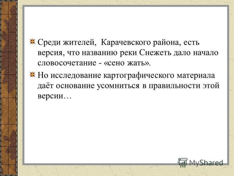 Среди жителей, Карачевского района, есть версия, что названию реки Снежеть дало начало словосочетание - «сено жать». Но исследование картографического материала даёт основание усомниться в правильности этой версии…