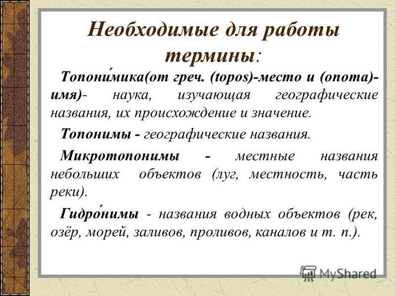 Необходимые для работы термины: Топони́мика(от греч. (topos)-место и (onoma)- имя)- наука, изучающая географические названия, их происхождение и значение. Топоними - географические названия. Микротопоними - местные названия небольших объектов (луг, м