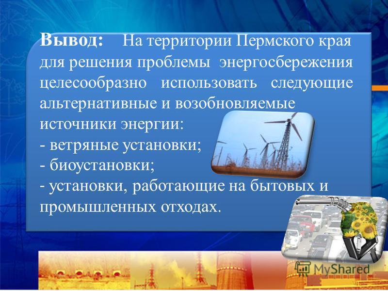 Вывод: На территории Пермского края для решения проблемы энергосбережения целесообразно использовать следующие альтернативные и возобновляемые источники энергии: - ветряные установки; - биоустановки; - установки, работающие на бытовых и промышленных
