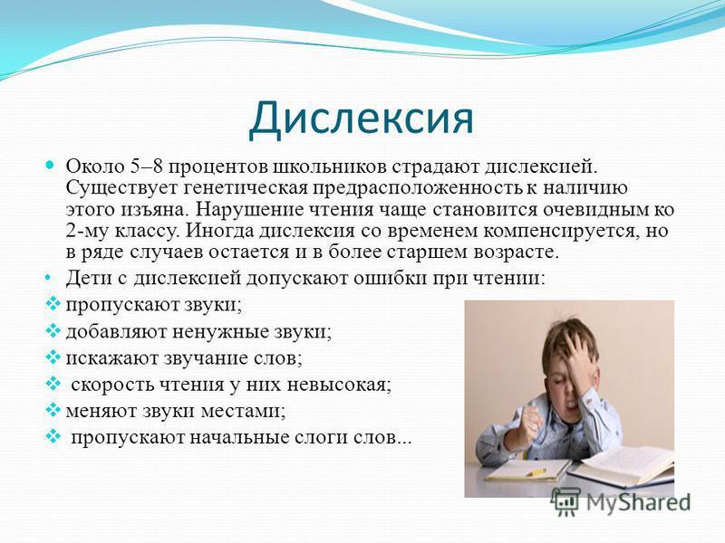 Дислексия Около 5–8 процентов школьников страдают дислексией. Существует генетическая предрасположенность к наличию этого изъяна. Нарушение чтения чаще становится очевидным ко 2-му классу. Иногда дислексия со временем компенсируется, но в ряде случае