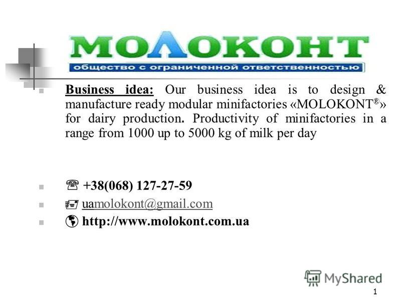 1 Business idea: Our business idea is to design & manufacture ready modular minifactories «MOLOKONT ® » for dairy production. Productivity of minifactories in a range from 1000 up to 5000 kg of milk per day +38(068) 127-27-59 uamolokont@gmail.commolo