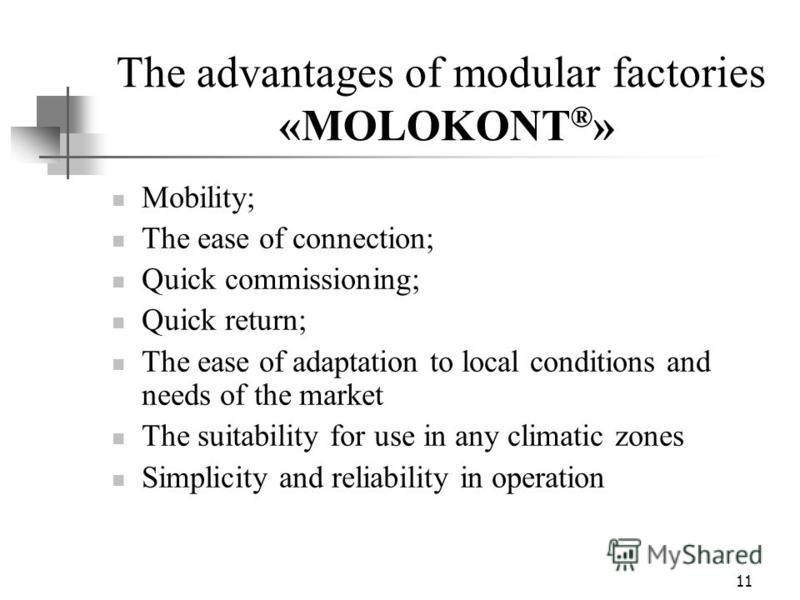 11 The advantages of modular factories «MOLOKONT ® » Mobility; The ease of connection; Quick commissioning; Quick return; The ease of adaptation to local conditions and needs of the market The suitability for use in any climatic zones Simplicity and