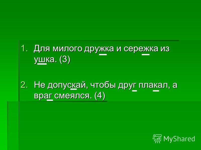 1. Для милого дружка и сережка из ушка. (3) 2. Не допускай, чтобы друг плакал, а враг смеялся. (4)