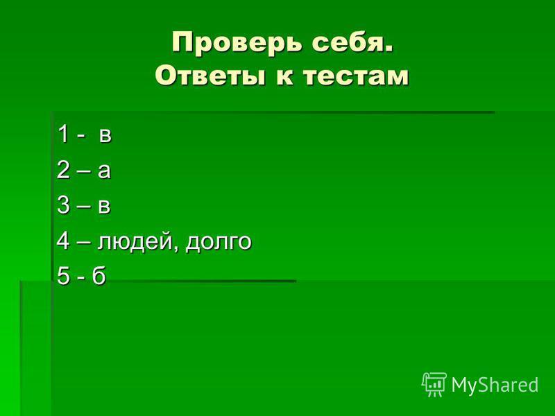 Проверь себя. Ответы к тестам 1 - в 2 – а 3 – в 4 – людей, долго 5 - б