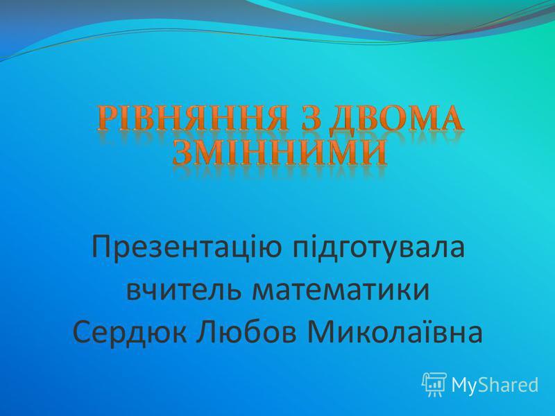 Презентацію підготувала вчитель математики Сердюк Любов Миколаївна