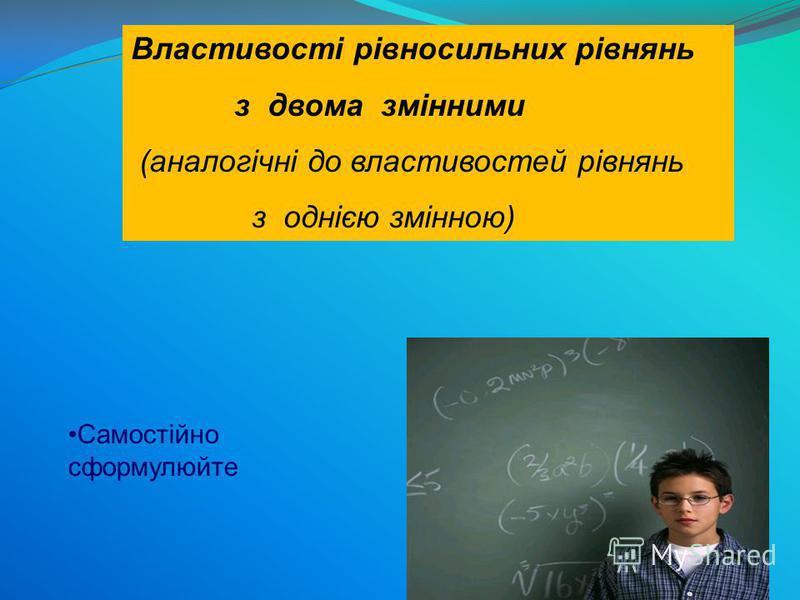 Властивості рівносильних рівнянь з двома змінними (аналогічні до властивостей рівнянь з однією змінною) Самостійно сформулюйте