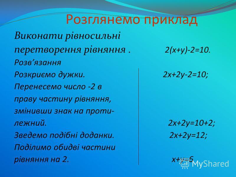 Розглянемо приклад Виконати рівносильні перетворення рівняння. 2(х+у)-2=10. Розвязання Розкриємо дужки. 2х+2у-2=10; Перенесемо число -2 в праву частину рівняння, змінивши знак на проти- лежний. 2х+2у=10+2; Зведемо подібні доданки. 2х+2у=12; Поділимо