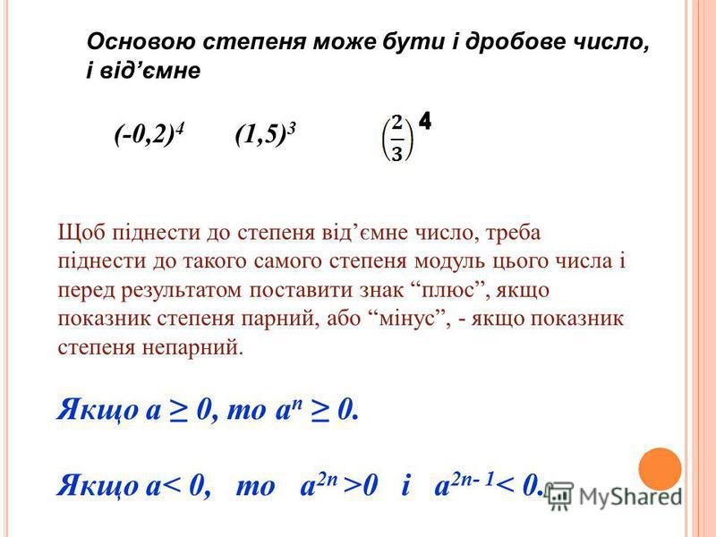 Основою степеня може бути і дробове число, і відємне (-0,2) 4 (1,5) 3 Щоб піднести до степеня відємне число, треба піднести до такого самого степеня модуль цього числа і перед результатом поставити знак плюс, якщо показник степеня парний, або мінус,