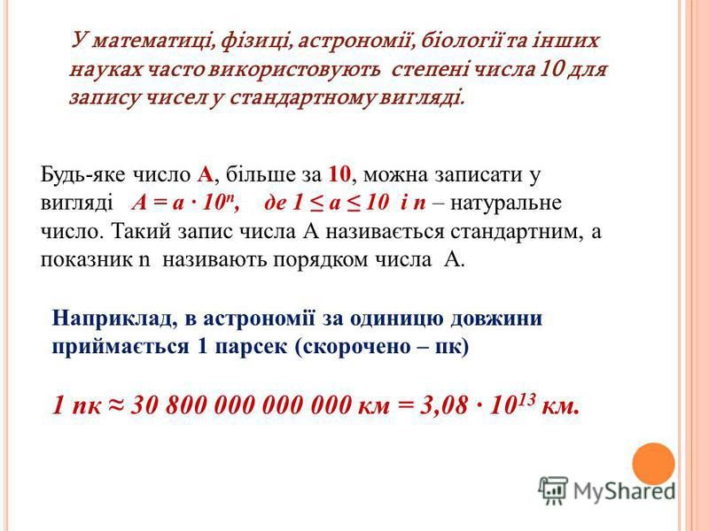 У математиці, фізиці, астрономії, біології та інших науках часто використовують степені числа 10 для запису чисел у стандартному вигляді. Будь-яке число А, більше за 10, можна записати у вигляді А = а · 10 n, де 1 а 10 і n – натуральне число. Такий з
