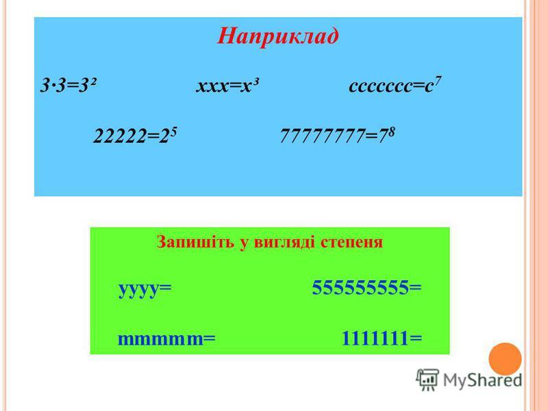 Наприклад 3·3=3² ххх=х³ ссссссс=с 7 22222=2 5 77777777=7 8 Запишіть у вигляді степеня уууу= 555555555= mmmmm= 1111111=