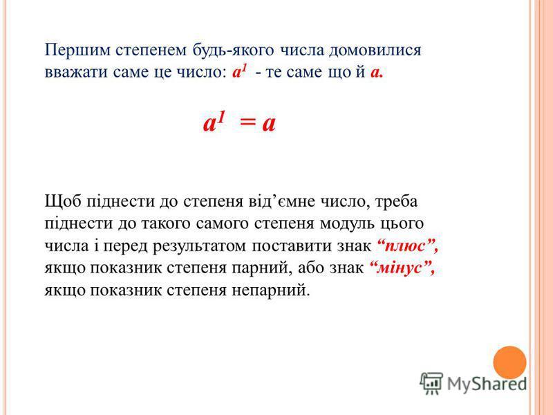 Першим степенем будь-якого числа домовилися вважати саме це число: а 1 - те саме що й а. а 1 = а Щоб піднести до степеня відємне число, треба піднести до такого самого степеня модуль цього числа і перед результатом поставити знак плюс, якщо показник