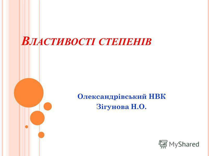 В ЛАСТИВОСТІ СТЕПЕНІВ Олександрівський НВК Зігунова Н.О.