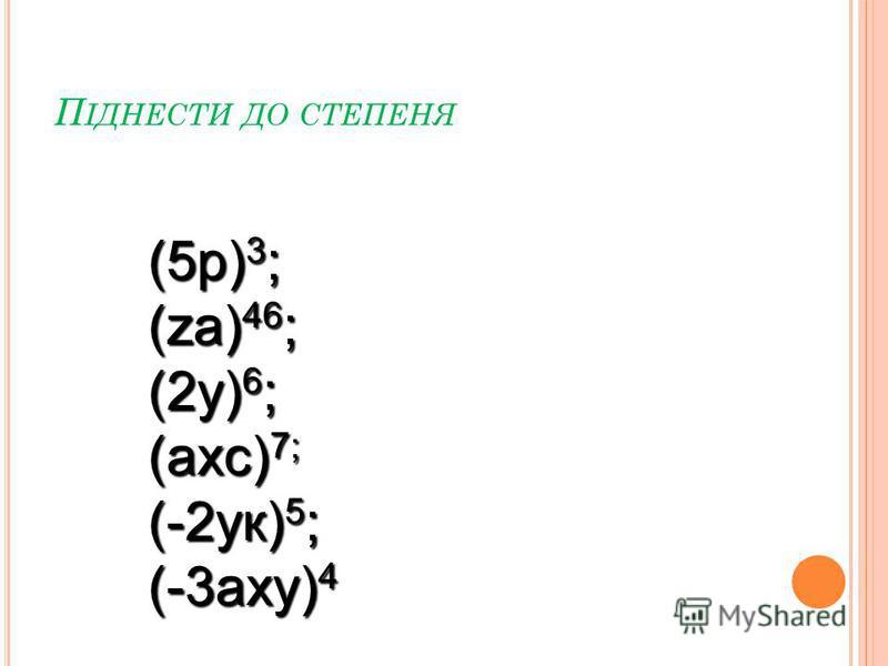 П ІДНЕСТИ ДО СТЕПЕНЯ (5р) 3 ; (zа) 46 ; (2у) 6 ; (ахс) 7; (-2ук) 5 ; (-3аху) 4
