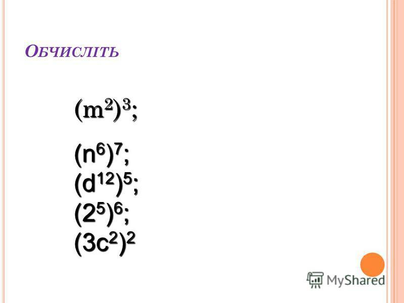 О БЧИСЛІТЬ (m2)3;(m2)3;(m2)3;(m2)3; (n 6 ) 7 ; (d 12 ) 5 ; (2 5 ) 6 ; (3с 2 ) 2