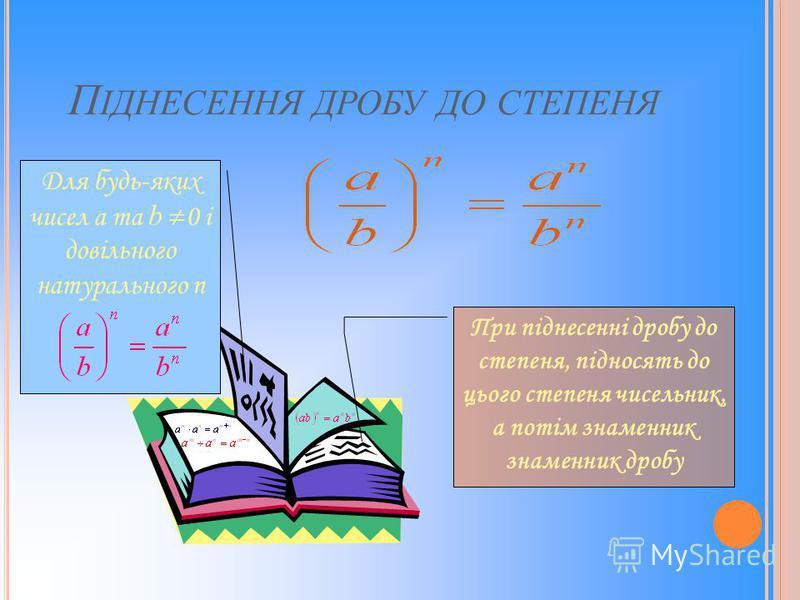 П ІДНЕСЕННЯ ДРОБУ ДО СТЕПЕНЯ Для будь-яких чисел a та b 0 і довільного натурального n При піднесенні дробу до степеня, підносять до цього степеня чисельник, а потім знаменник знаменник дробу