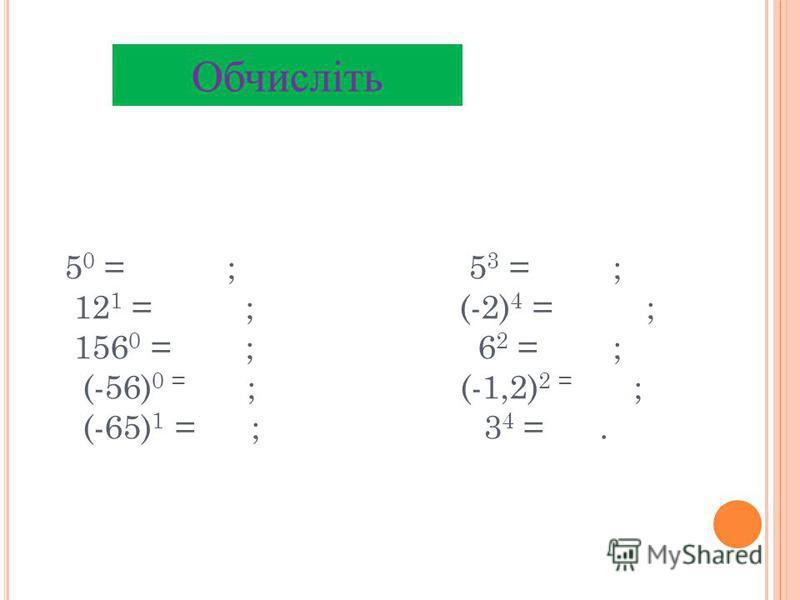 5 0 = ; 5 3 = ; 12 1 = ; (-2) 4 = ; 156 0 = ; 6 2 = ; (-56) 0 = ; (-1,2) 2 = ; (-65) 1 = ; 3 4 =. Обчисліть