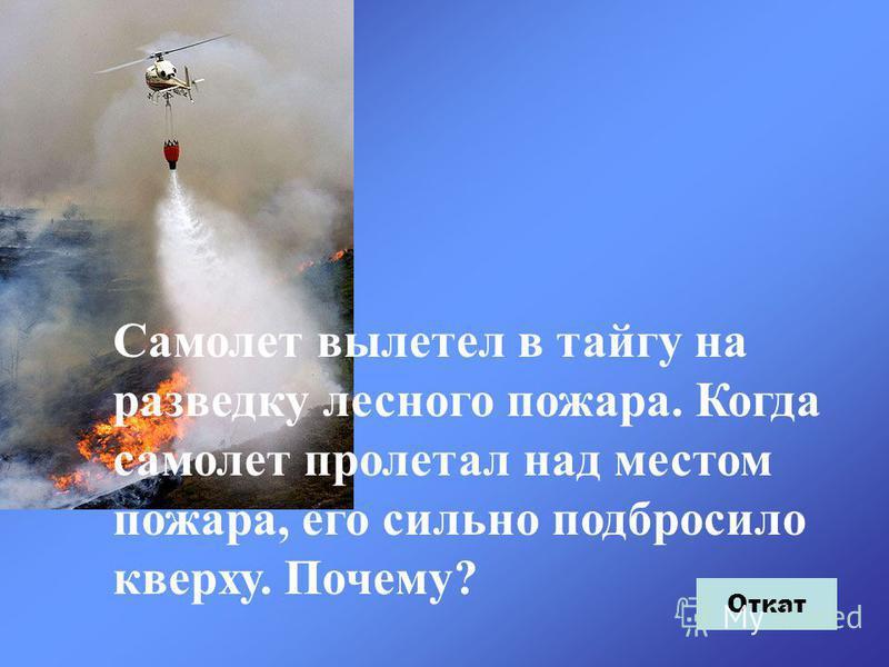 Самолет вылетел в тайгу на разведку лесного пожара. Когда самолет пролетал над местом пожара, его сильно подбросило кверху. Почему? Откат
