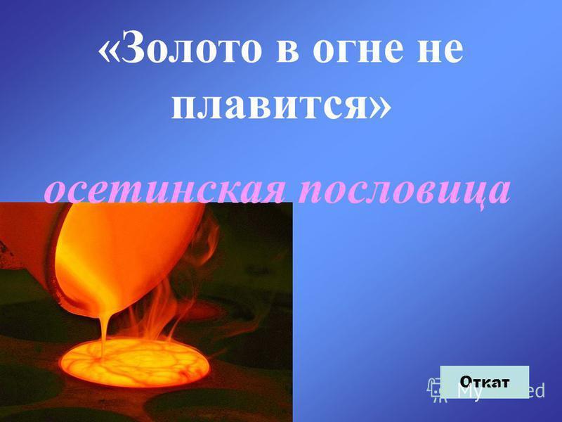 «Золото в огне не плавится» осетинская пословица Откат