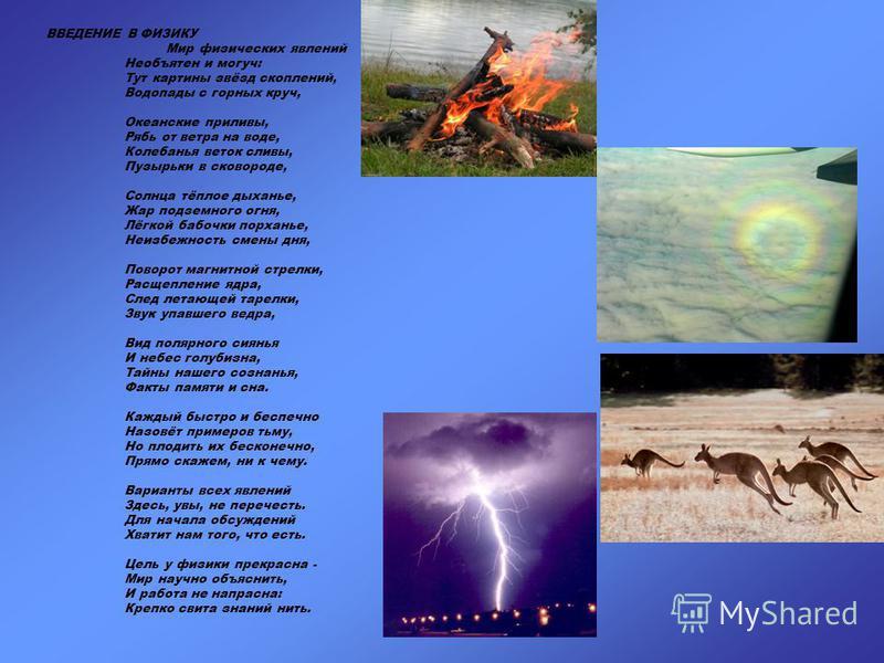 ВВЕДЕНИЕ В ФИЗИКУ Мир физических явлений Необъятен и могуч: Тут картины звёзд скоплений, Водопады с горных круч, Океанские приливы, Рябь от ветра на воде, Колебанья веток сливы, Пузырьки в сковороде, Солнца тёплое дыханье, Жар подземного огня, Лёгкой