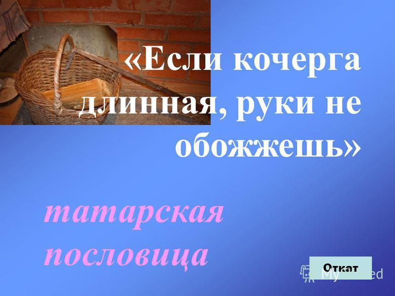 «Если кочерга длинная, руки не обожжешь» татарская пословица Откат