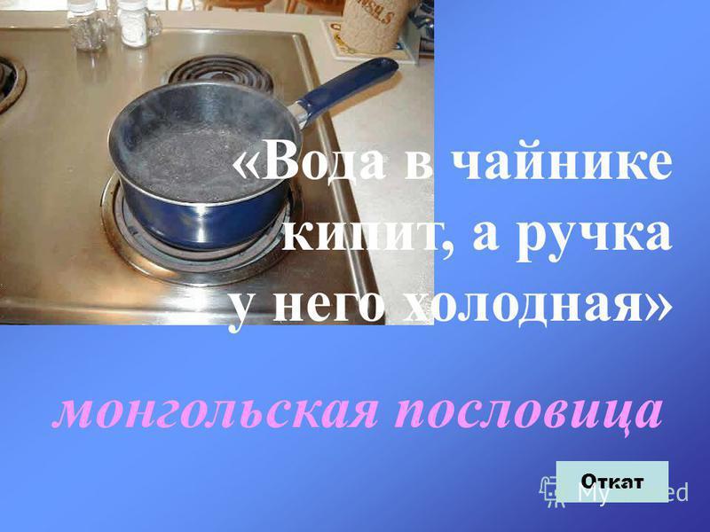 «Вода в чайнике кипит, а ручка у него холодная» монгольская пословица Откат