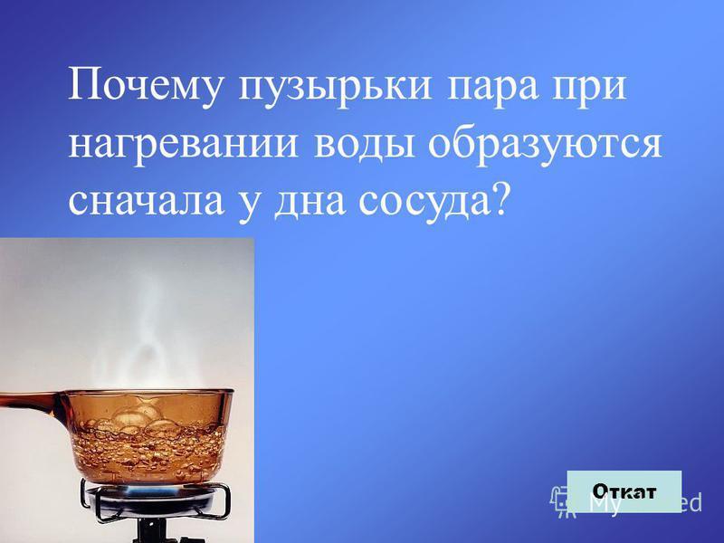 Почему пузырьки пара при нагревании воды образуются сначала у дна сосуда? Откат