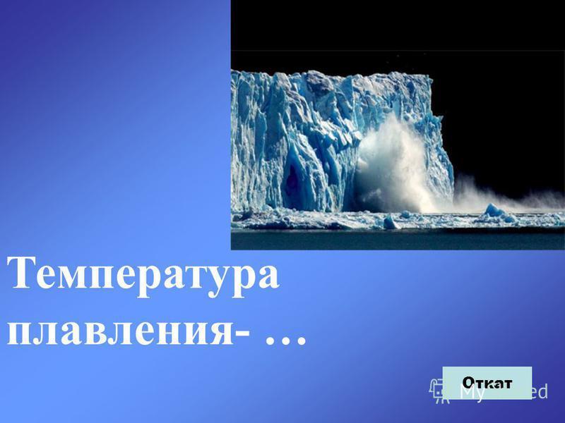 Температура плавления- … Откат