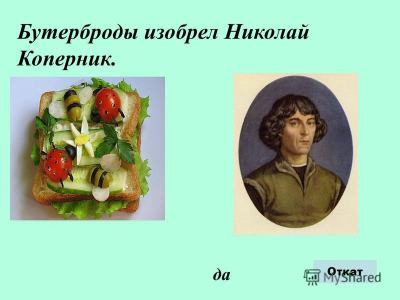Бутерброды изобрел Николай Коперник. да