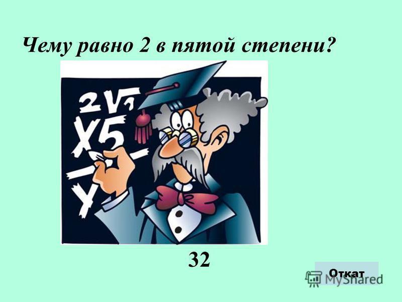 Откат Чему равно 2 в пятой степени? 32