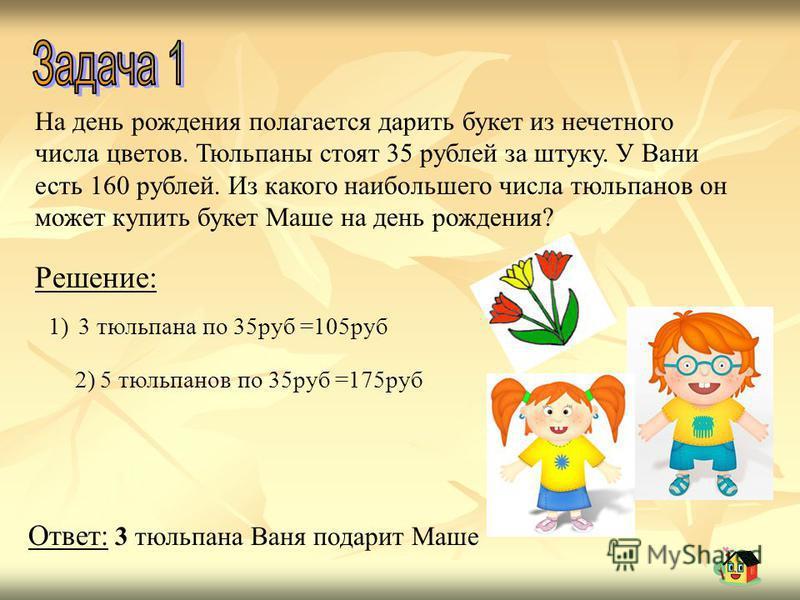 На день рождения полагается дарить букет из нечетного числа цветов. Тюльпаны стоят 35 рублей за штуку. У Вани есть 160 рублей. Из какого наибольшего числа тюльпанов он может купить букет Маше на день рождения? Решение: 1)3 тюльпана по 35 руб =105 руб