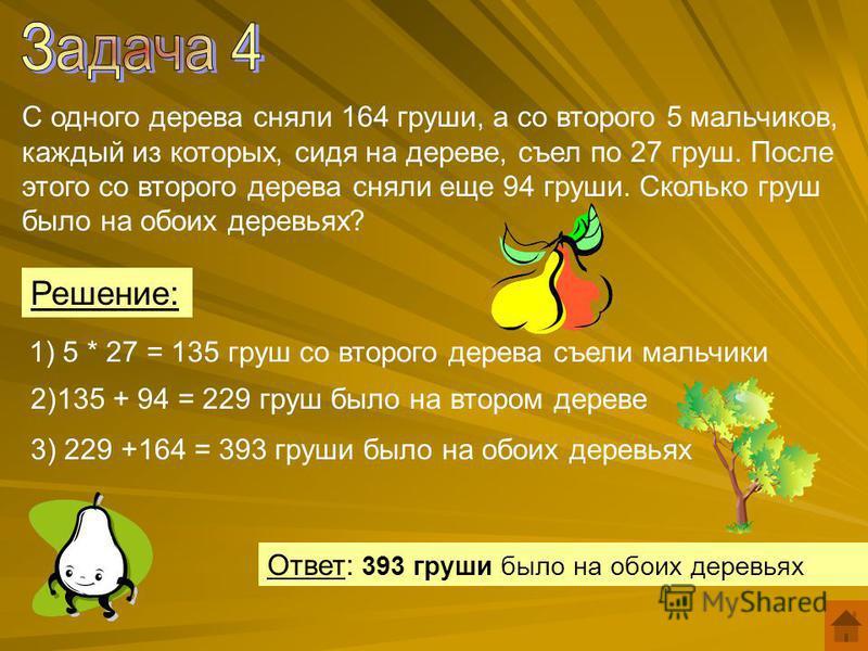 С одного дерева сняли 164 груши, а со второго 5 мальчиков, каждый из которых, сидя на дереве, съел по 27 груш. После этого со второго дерева сняли еще 94 груши. Сколько груш было на обоих деревьях? Решение: 1) 5 * 27 = 135 груш со второго дерева съел