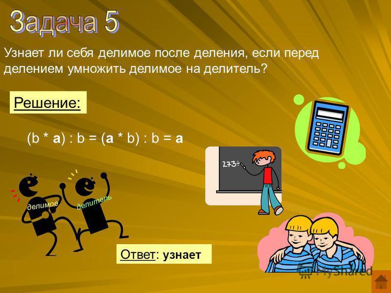 Узнает ли себя делимое после деления, если перед делением умножить делимое на делитель? (b * a) : b = (a * b) : b = a Решение: Ответ: узнает делимое делитель