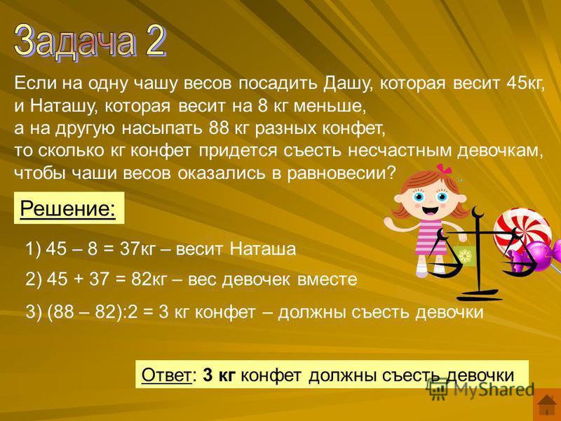 Если на одну чашу весов посадить Дашу, которая весит 45 кг, и Наташу, которая весит на 8 кг меньше, а на другую насыпать 88 кг разных конфет, то сколько кг конфет придется съесть несчастным девочкам, чтобы чаши весов оказались в равновесии? 1) 45 – 8