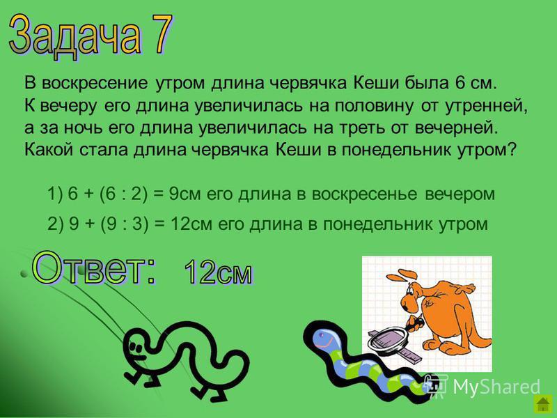 В воскресение утром длина червячка Кеши была 6 см. К вечеру его длина увеличилась на половину от утренней, а за ночь его длина увеличилась на треть от вечерней. Какой стала длина червячка Кеши в понедельник утром? 1) 6 + (6 : 2) = 9 см его длина в во