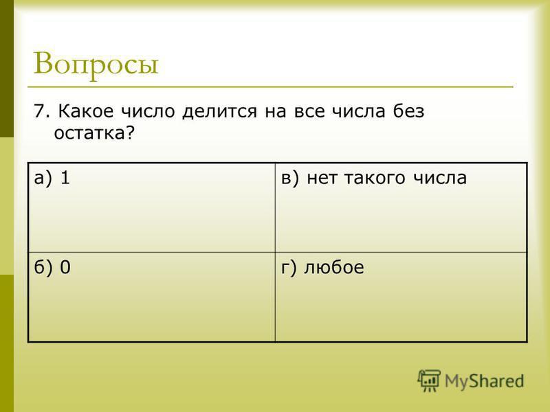Вопросы 7. Какое число делится на все числа без остатка? а) 1 в) нет такого числа б) 0 г) любое
