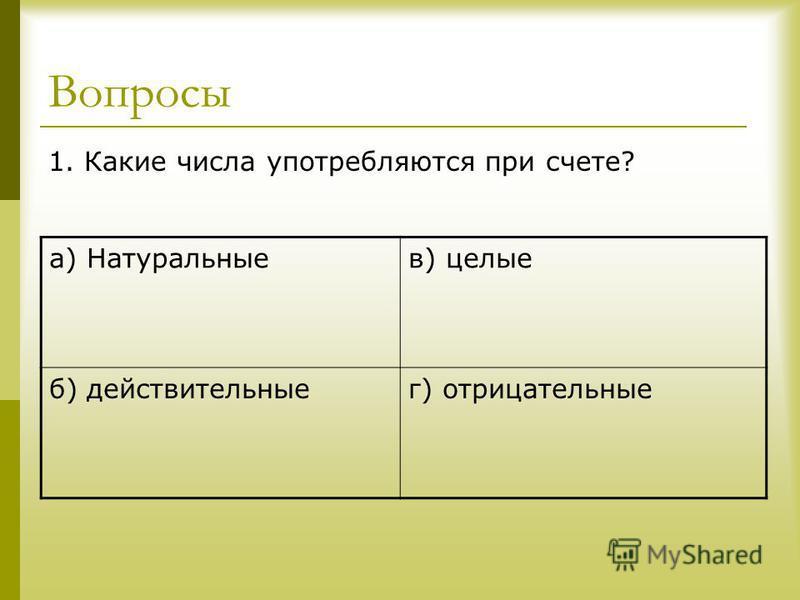 Вопросы 1. Какие числа употребляются при счете? а) Натуральныев) целые б) действительныег) отрицательные