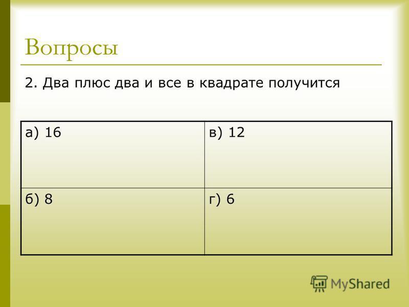 Вопросы 2. Два плюс два и все в квадрате получится а) 16 в) 12 б) 8 г) 6