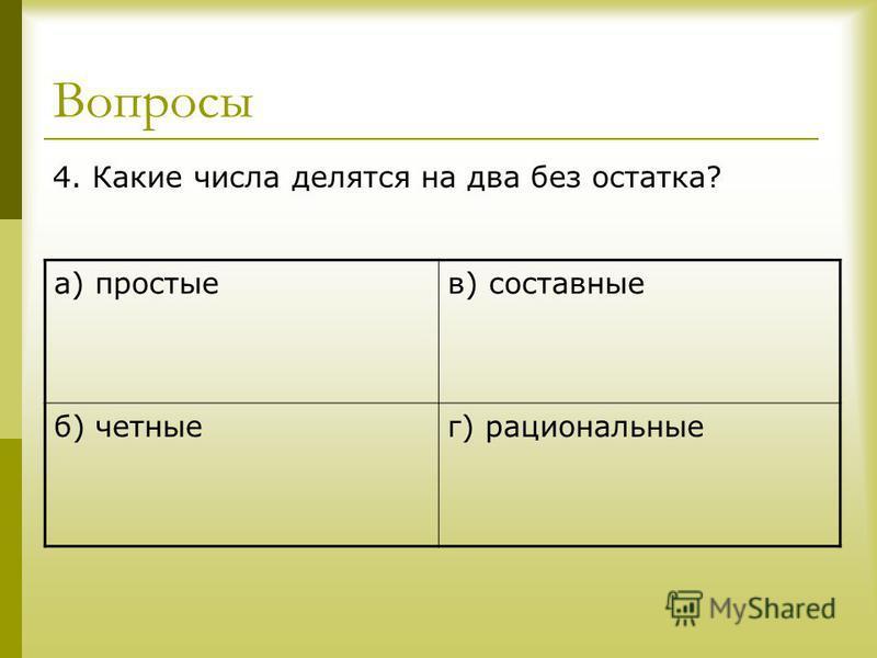 Вопросы 4. Какие числа делятся на два без остатка? а) простыев) составные б) четныег) рациональные