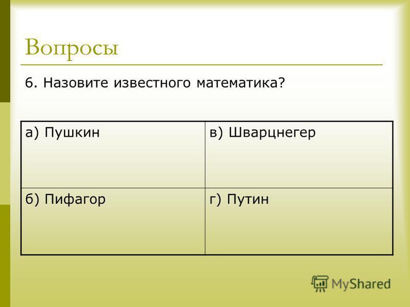 Вопросы 6. Назовите известного математика? а) Пушкинв) Шварцнегер б) Пифагорг) Путин