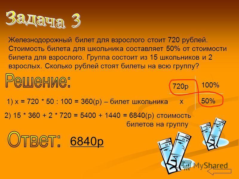 Железнодорожный билет для взрослого стоит 720 рублей. Стоимость билета для школьника составляет 50% от стоимости билета для взрослого. Группа состоит из 15 школьников и 2 взрослых. Сколько рублей стоят билеты на всю группу? 720 р 100% х 50% 1) х = 72