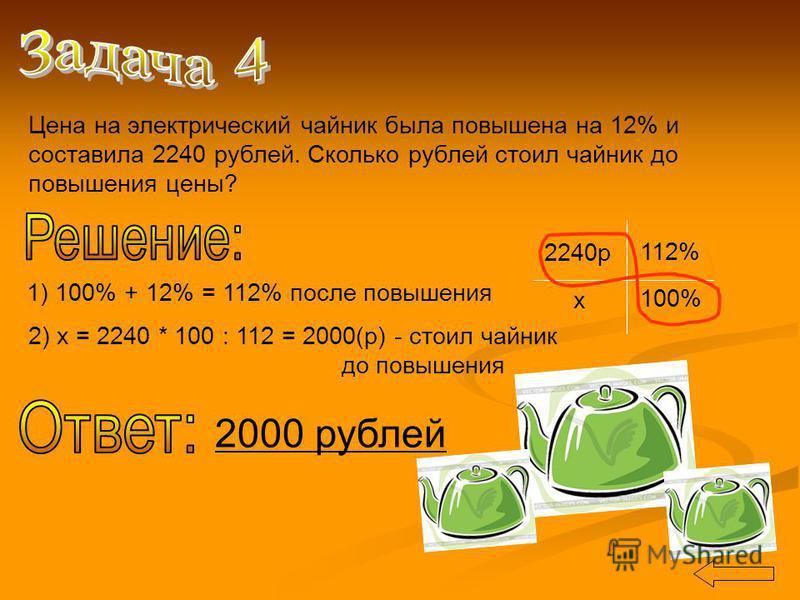 Цена на электрический чайник была повышена на 12% и составила 2240 рублей. Сколько рублей стоил чайник до повышения цены? 2240 р 112% х 100% 1) 100% + 12% = 112% после повышения 2) х = 2240 * 100 : 112 = 2000(р) - стоил чайник до повышения 2000 рубле