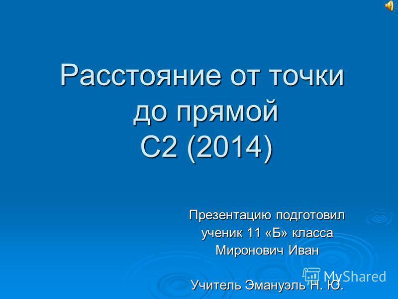 Расстояние от точки до прямой С2 (2014) Презентацию подготовил ученик 11 «Б» класса Миронович Иван Учитель Эмануэль Н. Ю.