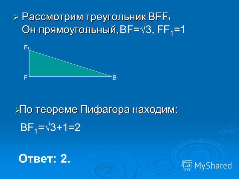 Рассмотрим треугольник BFF 1. Он прямоугольный, Рассмотрим треугольник BFF 1. Он прямоугольный, В F1F1 F По теореме Пифагора находим: По теореме Пифагора находим: Ответ: 2. BF 1 =3+1=2 BF=3, FF 1 =1