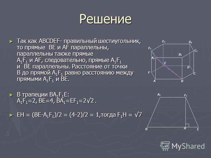 Решение Так как ABCDEF- правильный шестиугольник, то прямые BE и AF параллельны, параллельны также прямые A 1 F 1 и AF, следовательно, прямые A 1 F 1 и ВЕ параллельны. Расстояние от точки В до прямой A 1 F 1 равно расстоянию между прямыми A 1 F 1 и В