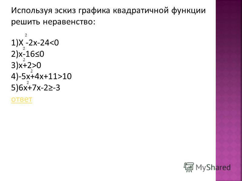 1)X -2x-24<0 2)x-160 3)x+2>0 4)-5x+4x+11>10 5)6x+7x-2-3 ответ Используя эскиз графика квадратичной функции решить неравенство: