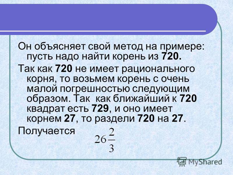 Он объясняет свой метод на примере: пусть надо найти корень из 720. Так как 720 не имеет рационального корня, то возьмем корень с очень малой погрешностью следующим образом. Так как ближайший к 720 квадрат есть 729, и оно имеет корнем 27, то раздели