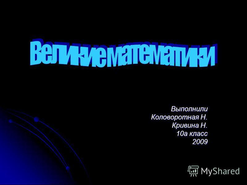 Выполнили Коловоротная Н. Кривина Н. 10 а класс 2009