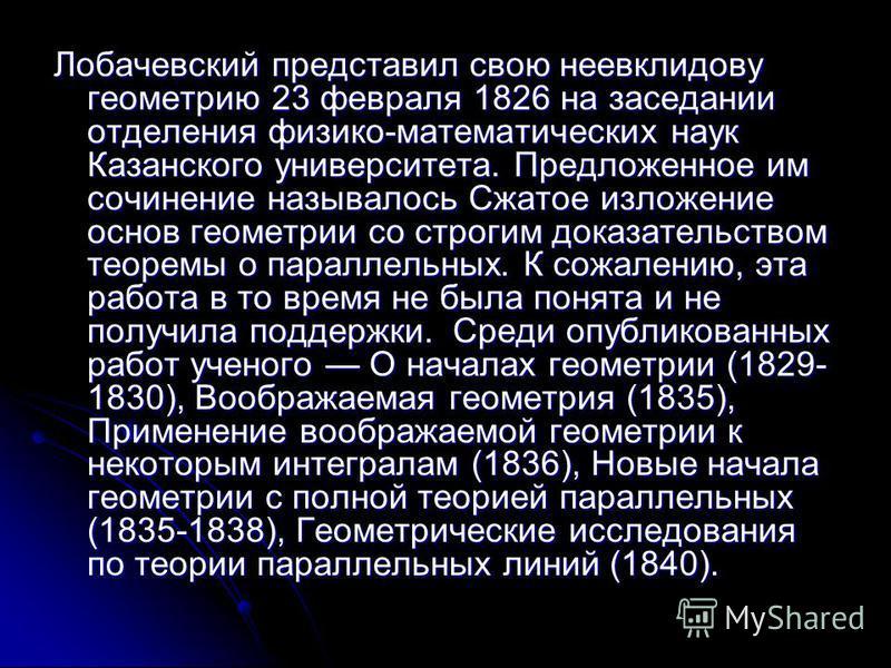 Лобачевский представил свою неевклидову геометрию 23 февраля 1826 на заседании отделения физико-математических наук Казанского университета. Предложенное им сочинение называлось Сжатое изложение основ геометрии со строгим доказательством теоремы о па