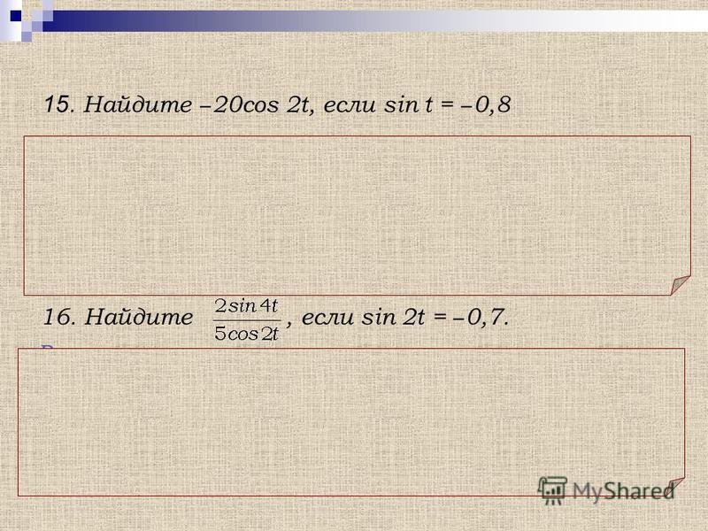 Решение. 15. Найдите 20cos 2t, если sin t = 0,8 Использована формула: cos 2t = 1 – 2sin 2 t 16. Найдите, если sin 2t = 0,7. Решение. Использована формула: sin 2t = 2sin t cos t