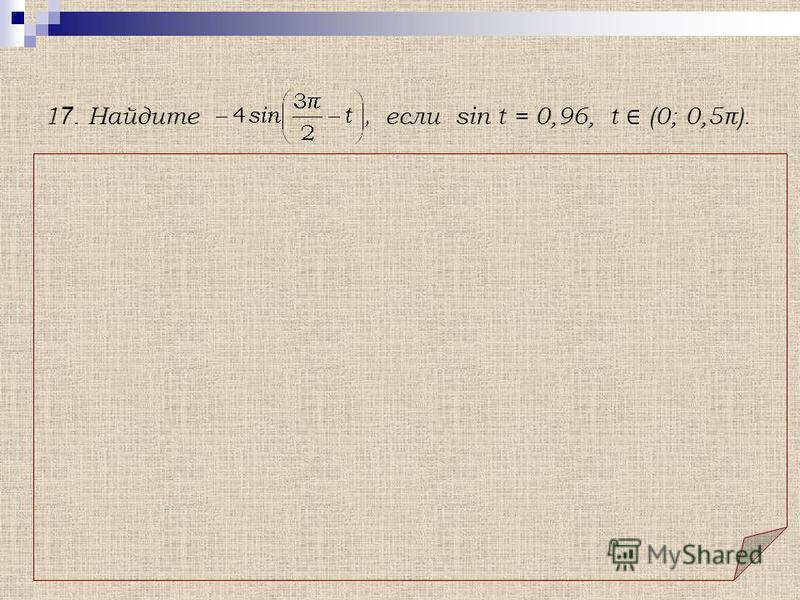 Решение. 1 7. Найдите если sin t = 0,96, t (0; 0,5π). Использованы: а) формула приведения: sin (3π/2 t) = cos t б) тождество: sin 2 t + cos 2 t = 1.